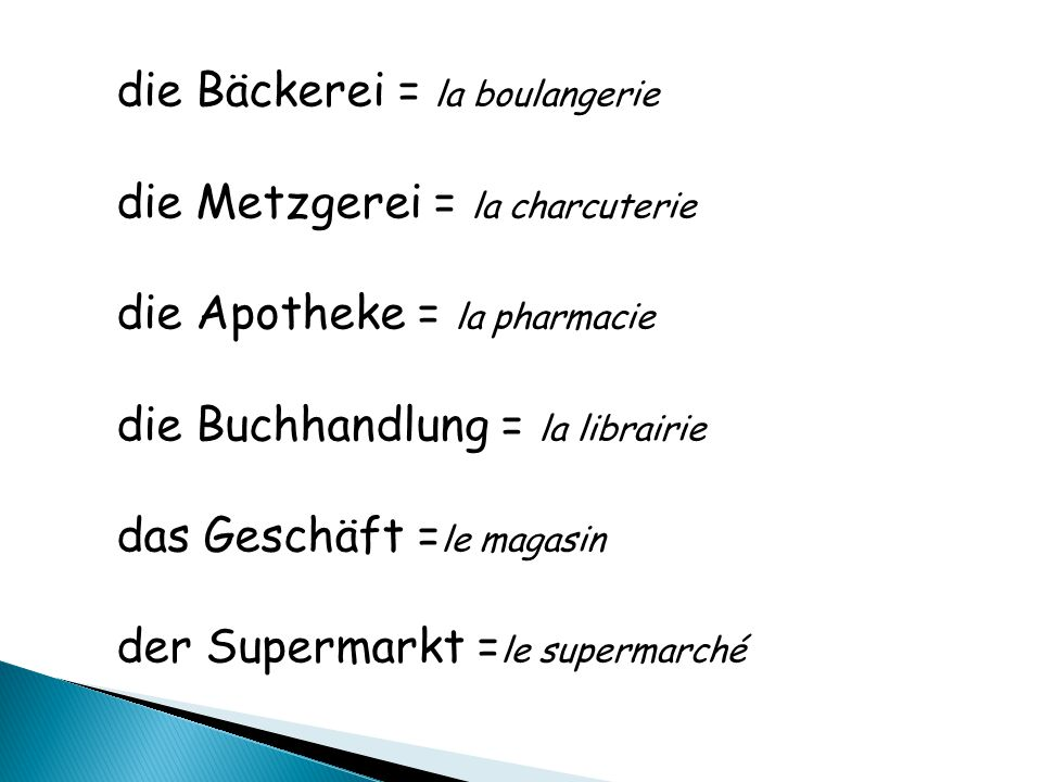 die Bäckerei = la boulangerie die Metzgerei = la charcuterie die Apotheke = la pharmacie die Buchhandlung = la librairie das Geschäft = le magasin der Supermarkt = le supermarché