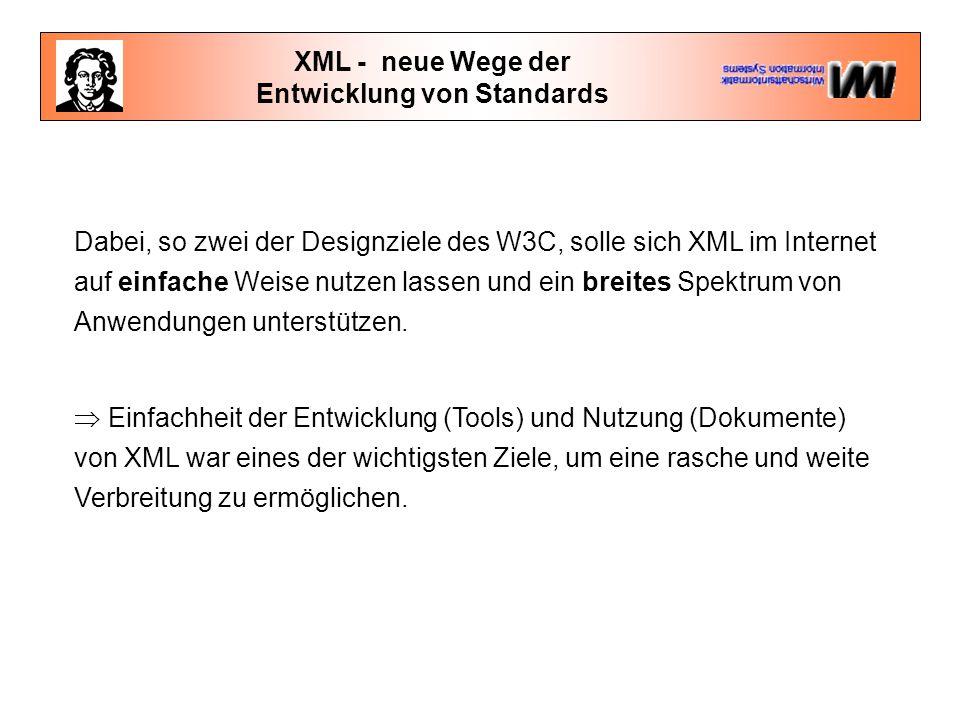 XML - neue Wege der Entwicklung von Standards Dabei, so zwei der Designziele des W3C, solle sich XML im Internet auf einfache Weise nutzen lassen und ein breites Spektrum von Anwendungen unterstützen.