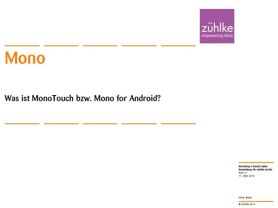 © Zühlke 2013 Workshop 6 (ws6C) native Entwicklung für mobile Geräte Oliver Brack Mono Was ist MonoTouch bzw. Mono for Android? 11. März 2013 Folie 11