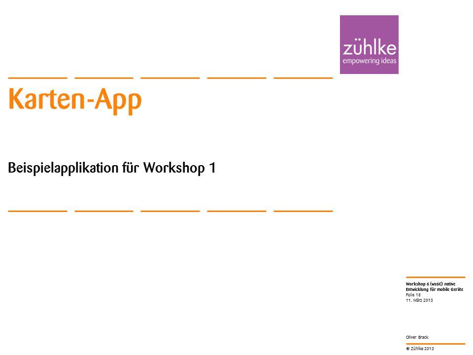 © Zühlke 2013 Workshop 6 (ws6C) native Entwicklung für mobile Geräte Oliver Brack Karten-App Beispielapplikation für Workshop 1 11. März 2013 Folie 18