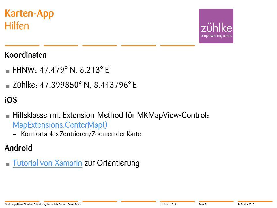 © Zühlke 2013 Koordinaten FHNW: 47.479° N, 8.213° E Zühlke: 47.399850° N, 8.443796° E iOS Hilfsklasse mit Extension Method für MKMapView-Control: MapExtensions.CenterMap() MapExtensions.CenterMap() – Komfortables Zentrieren/Zoomen der Karte Android Tutorial von Xamarin zur Orientierung Tutorial von Xamarin Karten-App Hilfen Workshop 6 (ws6C) native Entwicklung für mobile Geräte | Oliver Brack11.
