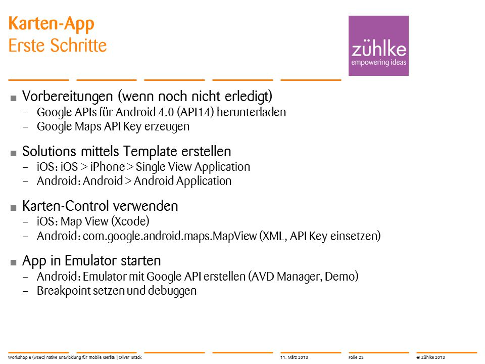 © Zühlke 2013 Vorbereitungen (wenn noch nicht erledigt) – Google APIs für Android 4.0 (API14) herunterladen – Google Maps API Key erzeugen Solutions mittels Template erstellen – iOS: iOS > iPhone > Single View Application – Android: Android > Android Application Karten-Control verwenden – iOS: Map View (Xcode) – Android: com.google.android.maps.MapView (XML, API Key einsetzen) App in Emulator starten – Android: Emulator mit Google API erstellen (AVD Manager, Demo) – Breakpoint setzen und debuggen Karten-App Erste Schritte Workshop 6 (ws6C) native Entwicklung für mobile Geräte | Oliver Brack11.