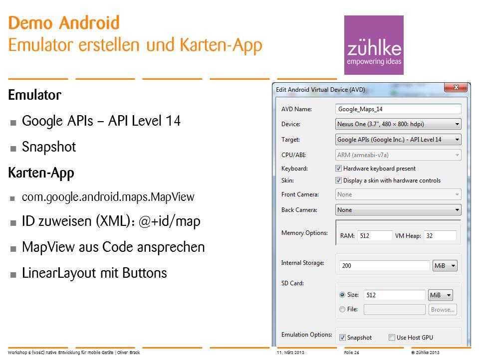 © Zühlke 2013 Emulator Google APIs – API Level 14 Snapshot Karten-App com.google.android.maps.MapView ID zuweisen (XML): @+id/map MapView aus Code ansprechen LinearLayout mit Buttons Demo Android Emulator erstellen und Karten-App Workshop 6 (ws6C) native Entwicklung für mobile Geräte | Oliver Brack11.