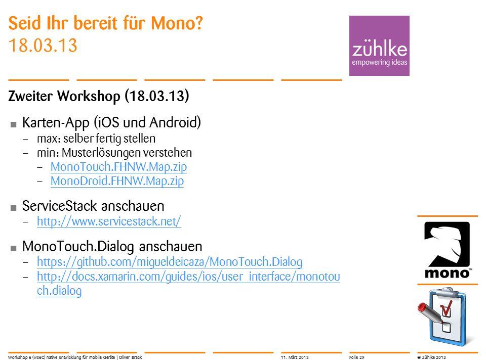 © Zühlke 2013 Seid Ihr bereit für Mono? 18.03.13 Zweiter Workshop (18.03.13) Karten-App (iOS und Android) – max: selber fertig stellen – min: Musterlö