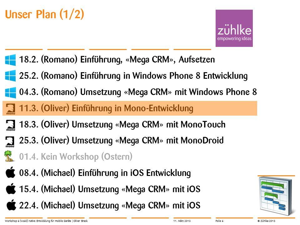 © Zühlke 2013 Unser Plan (1/2) 18.2. (Romano) Einführung, «Mega CRM», Aufsetzen 25.2. (Romano) Einführung in Windows Phone 8 Entwicklung 04.3. (Romano