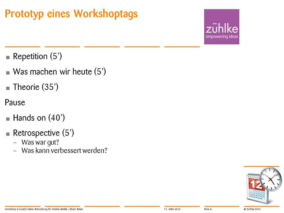 © Zühlke 2013 Prototyp eines Workshoptags Repetition (5') Was machen wir heute (5') Theorie (35') Pause Hands on (40') Retrospective (5') – Was war gut.
