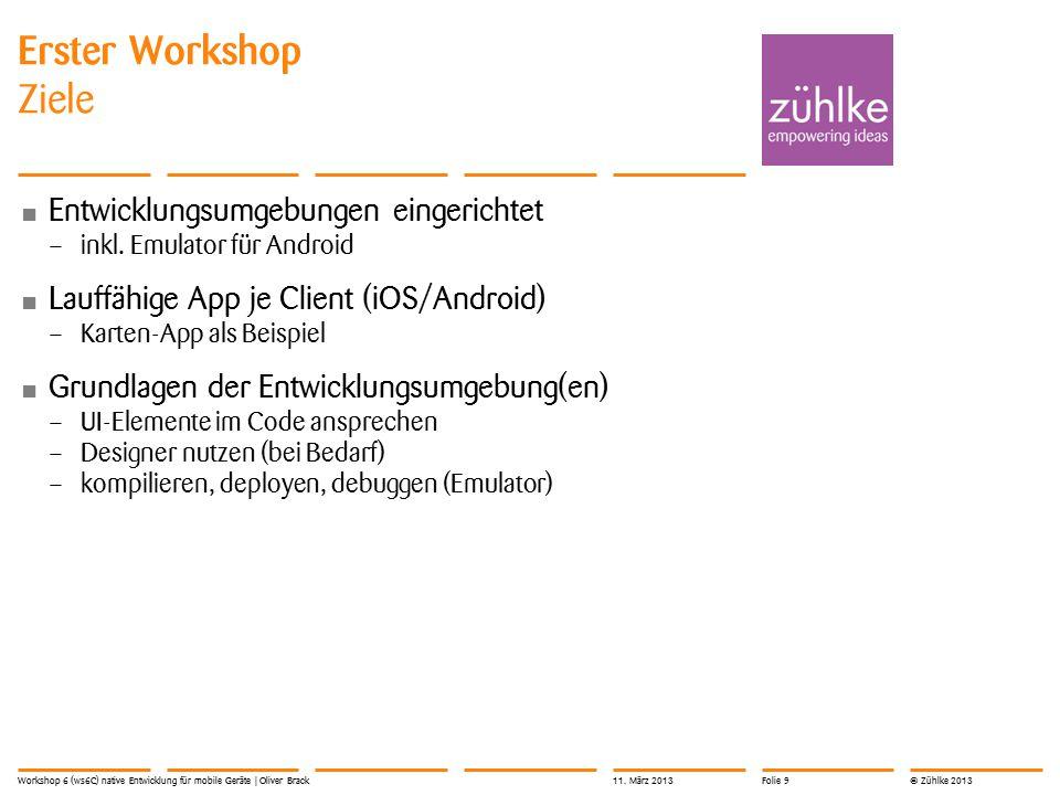 © Zühlke 2013 Links Präsentationen Source Code \\Fsemu18.edu.ds.fhnw.ch\e_18_data11$\E1862_U nterrichte_I\E1862_6iCa\ws6C\ \\Fsemu18.edu.ds.fhnw.ch\e_18_data11$\E1862_U nterrichte_I\E1862_6iCa\ws6C\ Workshop 6 (ws6C) native Entwicklung für mobile Geräte | Oliver Brack11.