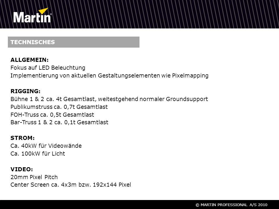 © MARTIN PROFESSIONAL A/S 2010 TECHNISCHES ALLGEMEIN: Fokus auf LED Beleuchtung Implementierung von aktuellen Gestaltungselementen wie Pixelmapping RIGGING: Bühne 1 & 2 ca.