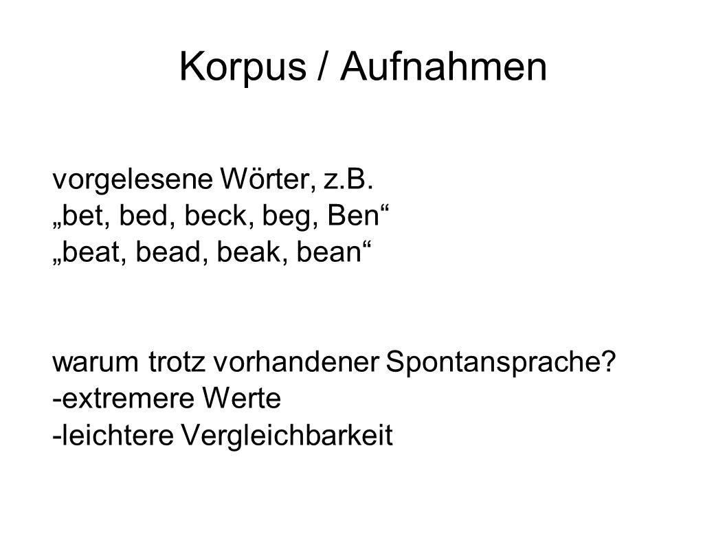 """Korpus / Aufnahmen vorgelesene Wörter, z.B. """"bet, bed, beck, beg, Ben"""" """"beat, bead, beak, bean"""" warum trotz vorhandener Spontansprache? -extremere Wer"""
