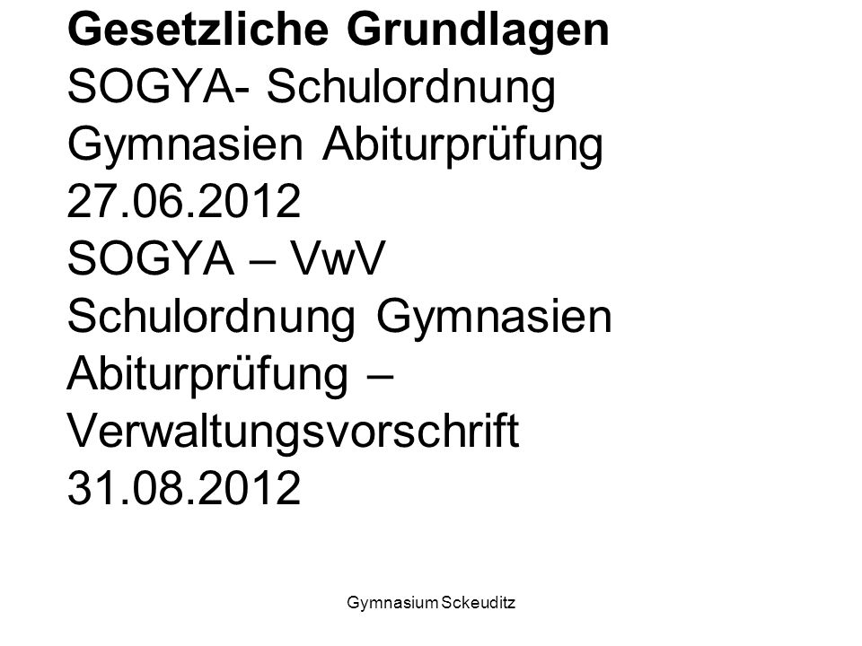 Gymnasium Sckeuditz Gesetzliche Grundlagen SOGYA- Schulordnung Gymnasien Abiturprüfung 27.06.2012 SOGYA – VwV Schulordnung Gymnasien Abiturprüfung – Verwaltungsvorschrift 31.08.2012