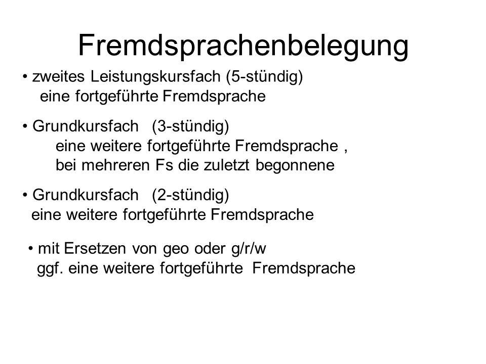 Fremdsprachenbelegung zweites Leistungskursfach (5-stündig) eine fortgeführte Fremdsprache Grundkursfach (3-stündig) eine weitere fortgeführte Fremdsprache, bei mehreren Fs die zuletzt begonnene Grundkursfach (2-stündig) eine weitere fortgeführte Fremdsprache mit Ersetzen von geo oder g/r/w ggf.