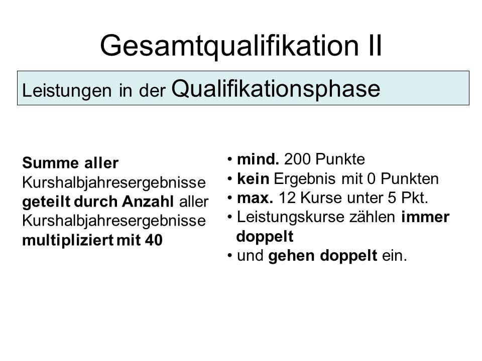 Gesamtqualifikation II Leistungen in der Qualifikationsphase Summe aller Kurshalbjahresergebnisse geteilt durch Anzahl aller Kurshalbjahresergebnisse multipliziert mit 40 mind.