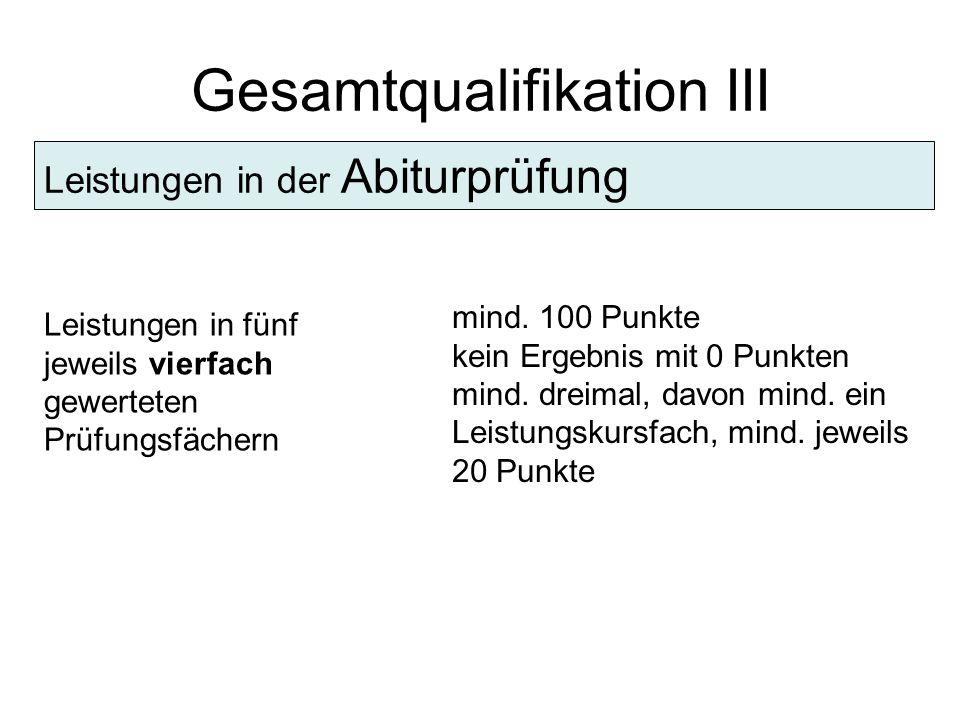 Gesamtqualifikation III Leistungen in der Abiturprüfung Leistungen in fünf jeweils vierfach gewerteten Prüfungsfächern mind.