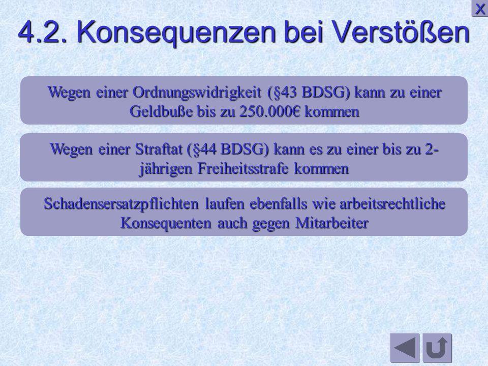 Wegen einer Straftat (§44 BDSG) kann es zu einer bis zu 2- jährigen Freiheitsstrafe kommen Schadensersatzpflichten laufen ebenfalls wie arbeitsrechtliche Konsequenten auch gegen Mitarbeiter XXXX Wegen einer Ordnungswidrigkeit (§43 BDSG) kann zu einer Geldbuße bis zu 250.000€ kommen 4.2.