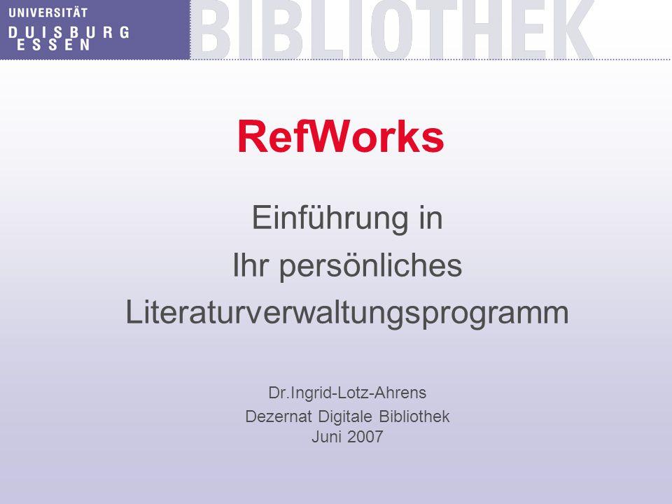 RefWorks Einführung in Ihr persönliches Literaturverwaltungsprogramm Dr.Ingrid-Lotz-Ahrens Dezernat Digitale Bibliothek Juni 2007
