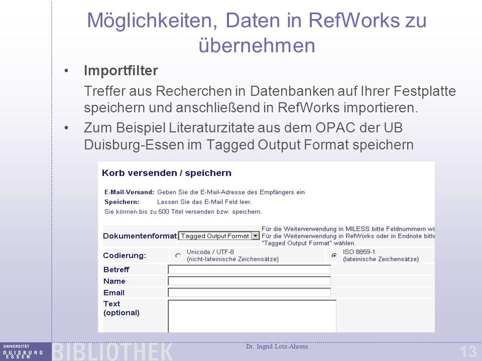 Dr. Ingrid Lotz-Ahrens 13 Möglichkeiten, Daten in RefWorks zu übernehmen Importfilter Treffer aus Recherchen in Datenbanken auf Ihrer Festplatte speic