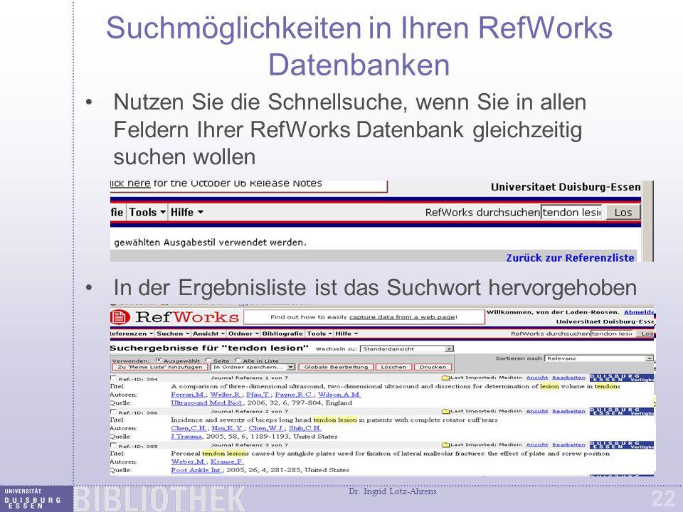 Dr. Ingrid Lotz-Ahrens 22 Suchmöglichkeiten in Ihren RefWorks Datenbanken Nutzen Sie die Schnellsuche, wenn Sie in allen Feldern Ihrer RefWorks Datenb