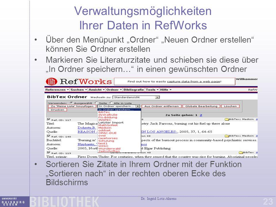"""Dr. Ingrid Lotz-Ahrens 23 Verwaltungsmöglichkeiten Ihrer Daten in RefWorks Über den Menüpunkt """"Ordner"""" """"Neuen Ordner erstellen"""" können Sie Ordner erst"""