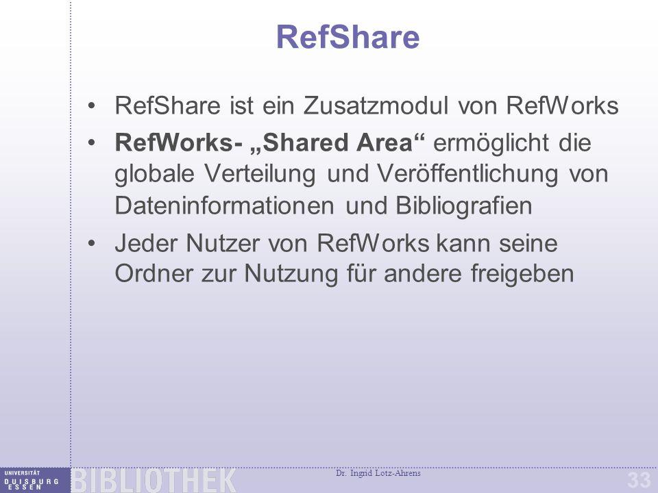 """Dr. Ingrid Lotz-Ahrens 33 RefShare RefShare ist ein Zusatzmodul von RefWorks RefWorks- """"Shared Area"""" ermöglicht die globale Verteilung und Veröffentli"""