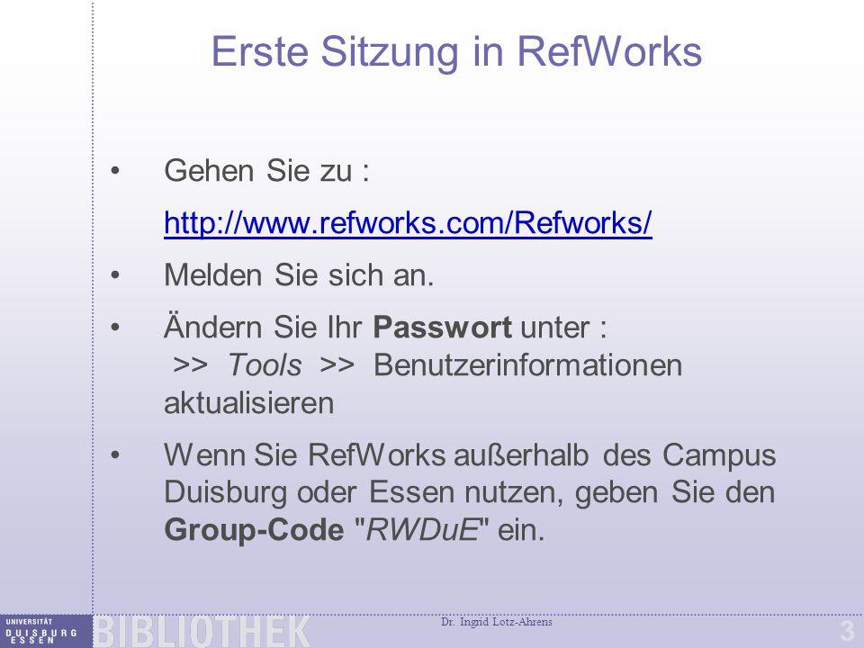 Dr. Ingrid Lotz-Ahrens 3 Erste Sitzung in RefWorks Gehen Sie zu : http://www.refworks.com/Refworks/ Melden Sie sich an. Ändern Sie Ihr Passwort unter