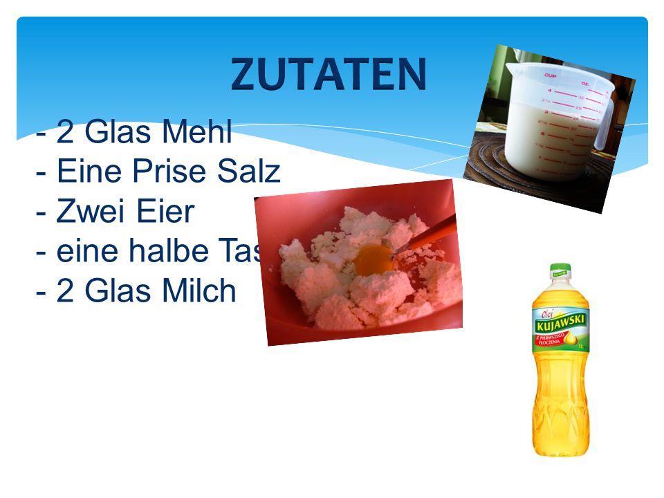 -2 Glas Mehl -Eine Prise Salz -Zwei Eier -eine halbe Tasse Öl -2 Glas Milch