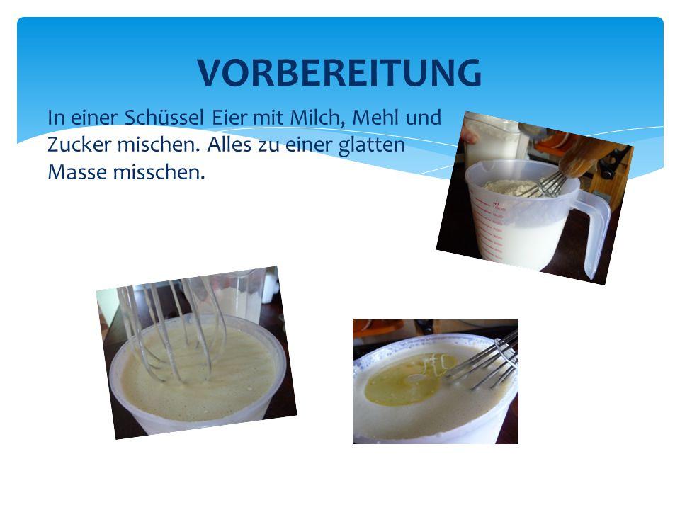 VORBEREITUNG In einer Schüssel Eier mit Milch, Mehl und Zucker mischen. Alles zu einer glatten Masse misschen.