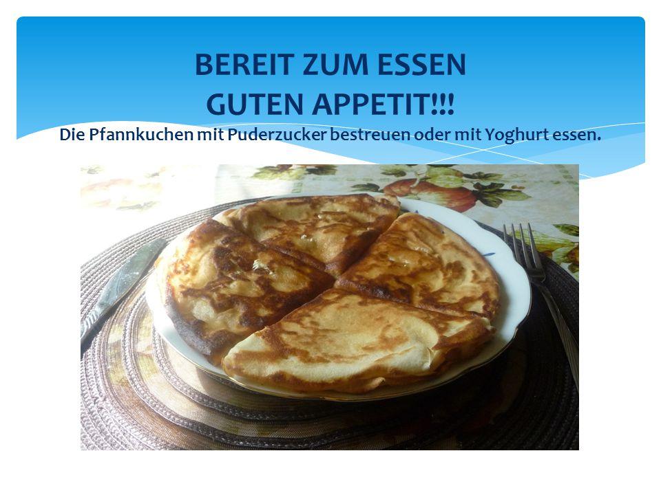 BEREIT ZUM ESSEN GUTEN APPETIT!!! Die Pfannkuchen mit Puderzucker bestreuen oder mit Yoghurt essen.