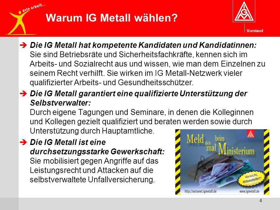 Vorstand 4 Warum IG Metall wählen?  Die IG Metall hat kompetente Kandidaten und Kandidatinnen: Sie sind Betriebsräte und Sicherheitsfachkräfte, kenne