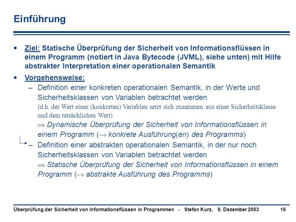 9. Dezember 2003Überprüfung der Sicherheit von Informationsflüssen in Programmen - Stefan Kurz,16 Einführung  Ziel: Statische Überprüfung der Sicherh