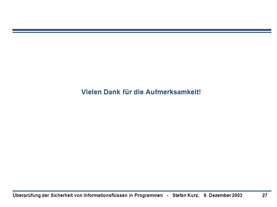 9. Dezember 2003Überprüfung der Sicherheit von Informationsflüssen in Programmen - Stefan Kurz,27 Vielen Dank für die Aufmerksamkeit!