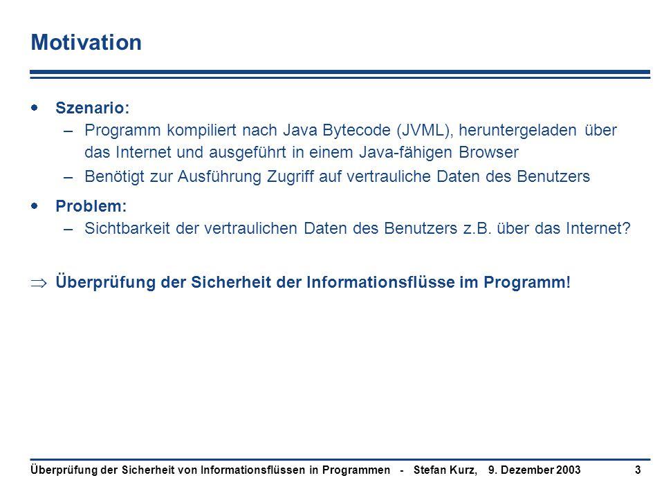9. Dezember 2003Überprüfung der Sicherheit von Informationsflüssen in Programmen - Stefan Kurz,3 Motivation  Szenario: –Programm kompiliert nach Java