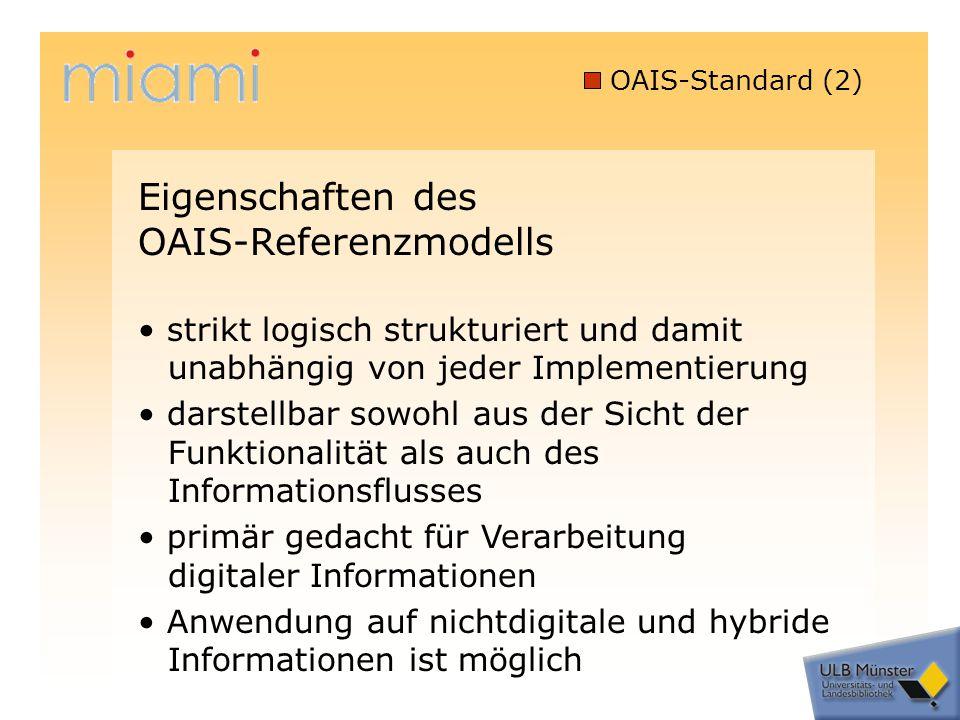 OAIS-Standard (2) strikt logisch strukturiert und damit unabhängig von jeder Implementierung darstellbar sowohl aus der Sicht der Funktionalität als auch des Informationsflusses primär gedacht für Verarbeitung digitaler Informationen Anwendung auf nichtdigitale und hybride Informationen ist möglich Eigenschaften des OAIS-Referenzmodells