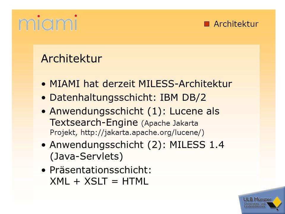Architektur MIAMI hat derzeit MILESS-Architektur Datenhaltungsschicht: IBM DB/2 Anwendungsschicht (1): Lucene als Textsearch-Engine (Apache Jakarta Projekt, http://jakarta.apache.org/lucene/) Anwendungsschicht (2): MILESS 1.4 (Java-Servlets) Präsentationsschicht: XML + XSLT = HTML Architektur