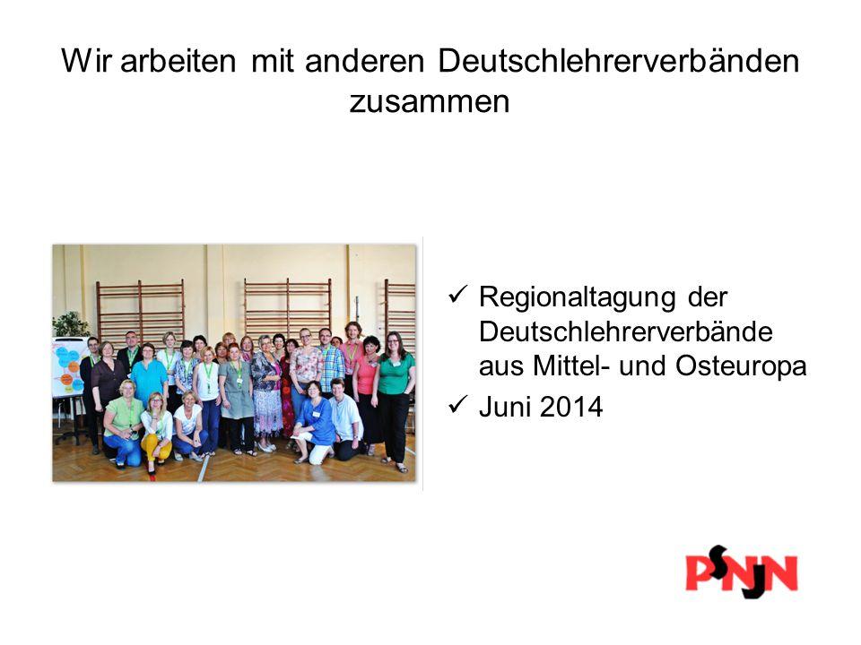 Wir arbeiten mit anderen Deutschlehrerverbänden zusammen Regionaltagung der Deutschlehrerverbände aus Mittel- und Osteuropa Juni 2014
