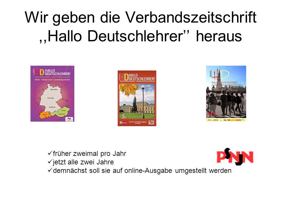 Wir geben die Verbandszeitschrift,,Hallo Deutschlehrer'' heraus früher zweimal pro Jahr jetzt alle zwei Jahre demnächst soll sie auf online-Ausgabe umgestellt werden