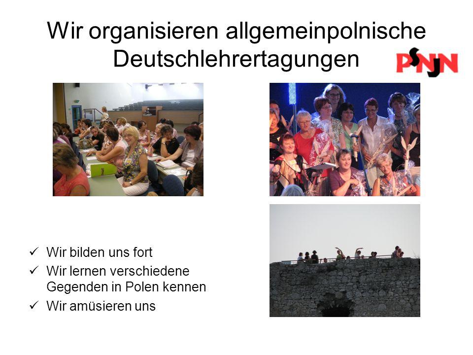 Wir organisieren allgemeinpolnische Deutschlehrertagungen Wir bilden uns fort Wir lernen verschiedene Gegenden in Polen kennen Wir amüsieren uns