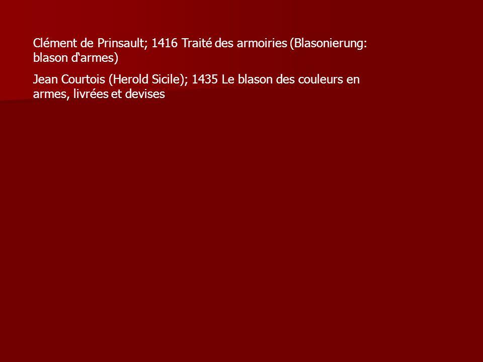 Clément de Prinsault; 1416 Traité des armoiries (Blasonierung: blason d'armes) Jean Courtois (Herold Sicile); 1435 Le blason des couleurs en armes, li