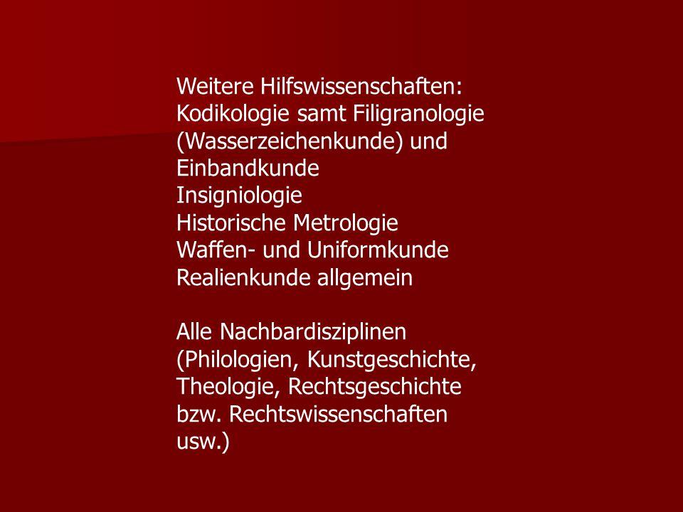 Weitere Hilfswissenschaften: Kodikologie samt Filigranologie (Wasserzeichenkunde) und Einbandkunde Insigniologie Historische Metrologie Waffen- und Un