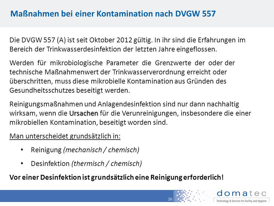 26 Maßnahmen bei einer Kontamination nach DVGW 557 Die DVGW 557 (A) ist seit Oktober 2012 gültig. In ihr sind die Erfahrungen im Bereich der Trinkwass