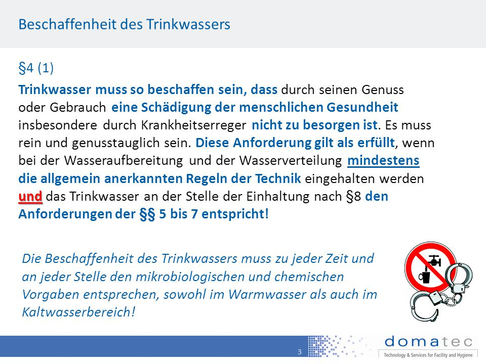 3 Beschaffenheit des Trinkwassers §4 (1) und Trinkwasser muss so beschaffen sein, dass durch seinen Genuss oder Gebrauch eine Schädigung der menschlichen Gesundheit insbesondere durch Krankheitserreger nicht zu besorgen ist.
