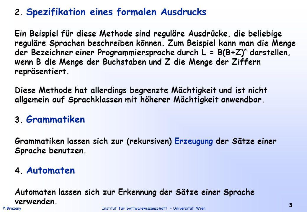 Institut für Softwarewissenschaft – Universität WienP.Brezany 14 Beispiel: Kontextfreie Grammatik: G = ( {S}, {0, 1}, P, S ) P = { S  0S1, S   } L(G) = { 0 n 1 n | n  1 } Aufgabe: Was für eine Sprache wird durch die folgende Typ-0 Grammatik generiert: S  S 1 B S 1  aS 1 b bB  bbbB aS 1 b  aa B  
