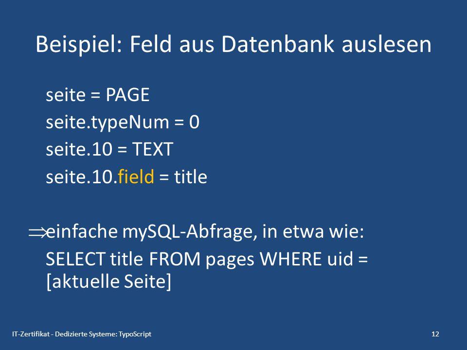 Beispiel: Feld aus Datenbank auslesen seite = PAGE seite.typeNum = 0 seite.10 = TEXT seite.10.field = title  einfache mySQL-Abfrage, in etwa wie: SEL