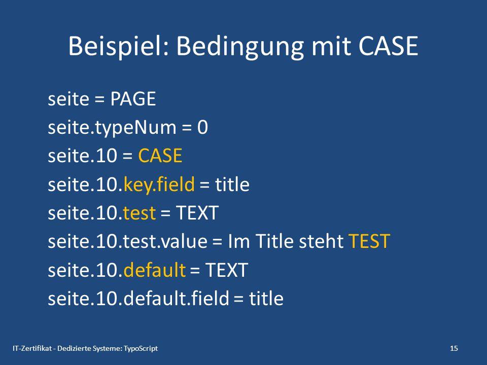 Beispiel: Bedingung mit CASE seite = PAGE seite.typeNum = 0 seite.10 = CASE seite.10.key.field = title seite.10.test = TEXT seite.10.test.value = Im T