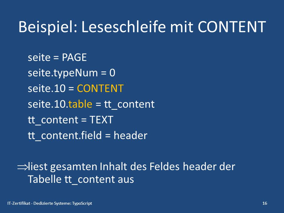 Beispiel: Leseschleife mit CONTENT seite = PAGE seite.typeNum = 0 seite.10 = CONTENT seite.10.table = tt_content tt_content = TEXT tt_content.field =