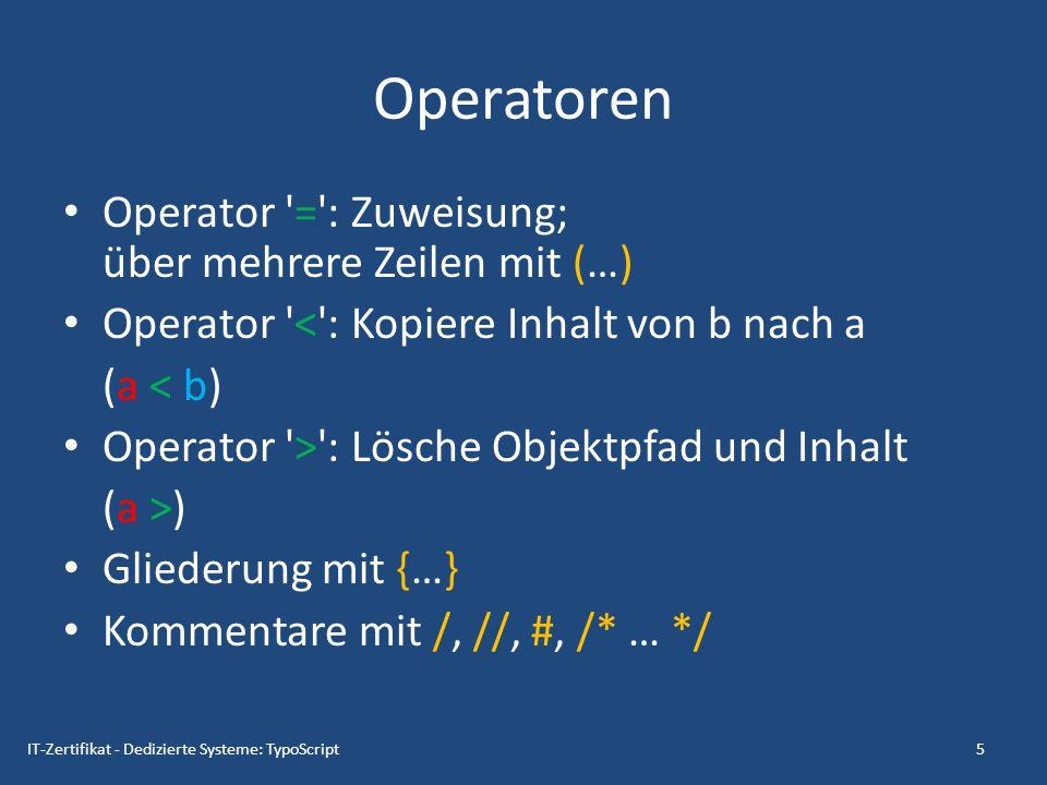 Objektpfade: Beispiel myObject = [value1] myObject.myProperty = [value2] myObject.myProperty.firstProperty = [value 3] myObject.myProperty.secondProperty = [value 4] 6IT-Zertifikat - Dedizierte Systeme: TypoScript