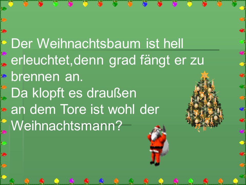 Der Weihnachtsbaum ist hell erleuchtet,denn grad fängt er zu brennen an. Da klopft es draußen an dem Tore ist wohl der Weihnachtsmann?