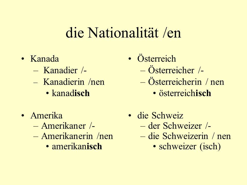 die Nationalität /en Kanada – Kanadier /- – Kanadierin /nen kanadisch Amerika –Amerikaner /- –Amerikanerin /nen amerikanisch Österreich –Österreicher