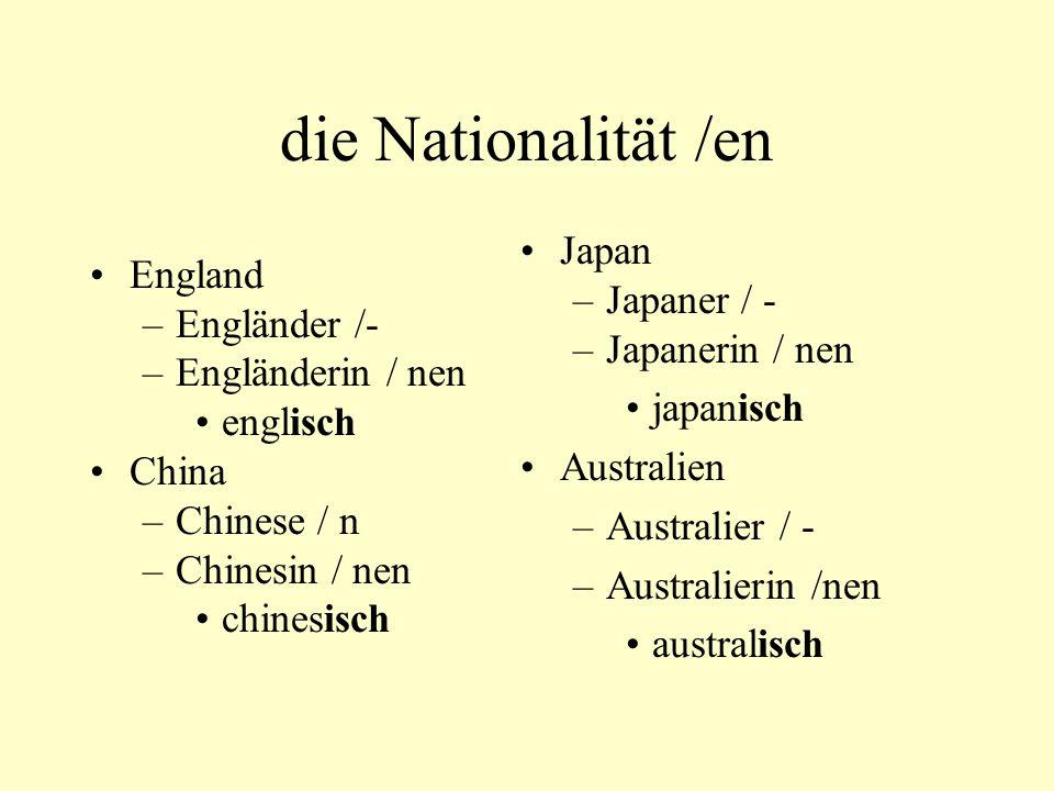 die Nationalität /en England –Engländer /- –Engländerin / nen englisch China –Chinese / n –Chinesin / nen chinesisch Japan –Japaner / - –Japanerin / n