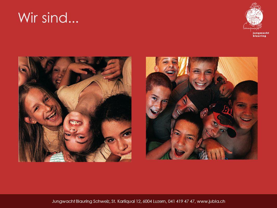 Wir sind... Jungwacht Blauring Schweiz, St. Karliquai 12, 6004 Luzern, 041 419 47 47, www.jubla.ch