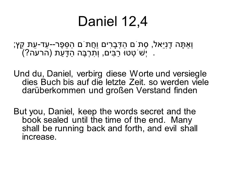 Daniel 12,4 וְאַתָּה דָנִיֵּאל, סְתֹם הַדְּבָרִים וַחֲתֹם הַסֵּפֶר--עַד-עֵת קֵץ; יְשֹׁטְטוּ רַבִּים, וְתִרְבֶּה הַדָּעַת (הרעה ).